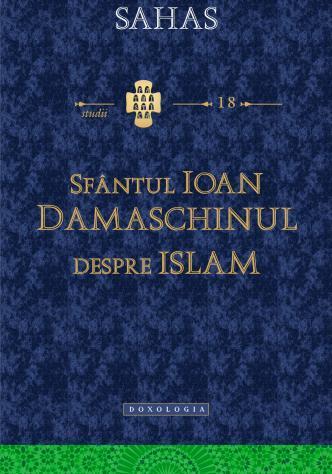 """Sfântul Ioan Damaschinul despre Islam - """"erezia ismaeliților"""", Daniel J. Sahas"""