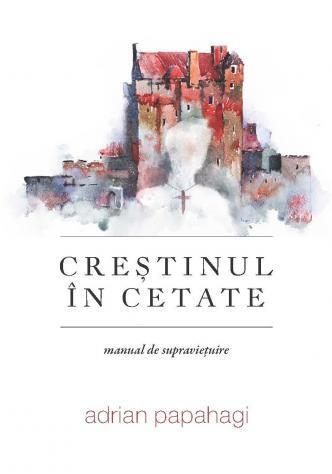 Crestinul in cetate Adrian Papahagi