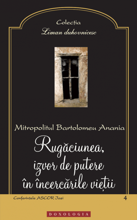 rugaciune, bartolomeu anania, post, incercari, Rugăciunea, izvor de putere în încercările vieţii, Mitropolitul Bartolomeu Anania