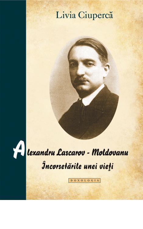 Alexandru Lascarov-Moldovanu. Încorsetările unei vieți - Livia Ciupercă