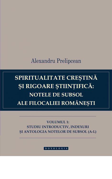 Spiritualitate creștină și rigoare științifică: notele de subsol ale Filocaliei românești. Vol. I, Alexandru Prelipcean