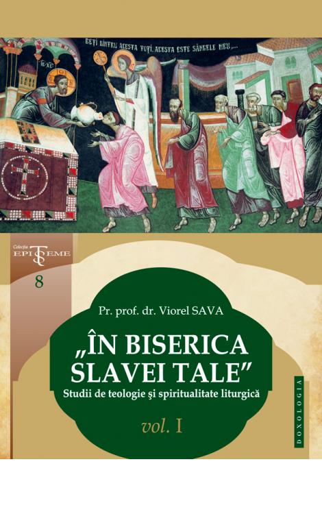 """""""În Biserica slavei Tale"""". Studii de teologie și spiritualitate liturgică. Vol. I, Pr. prof. dr. Viorel Sava"""