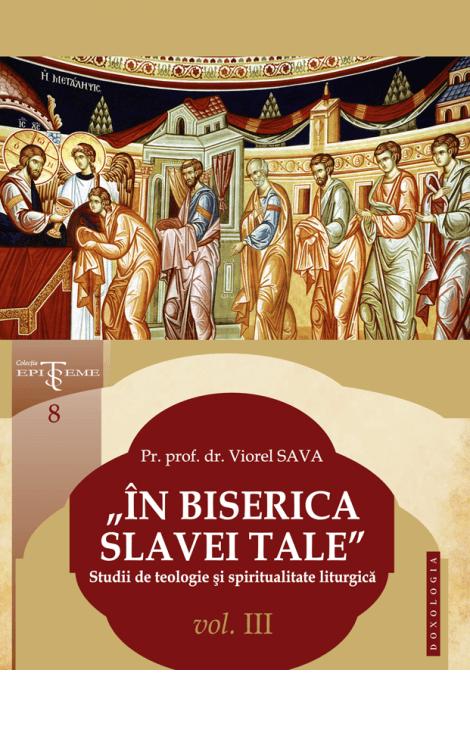 """""""În Biserica slavei Tale"""". Studii de teologie și spiritualitate liturgică. Vol. III, Pr. prof. dr. Viorel Sava"""