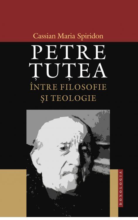 Petre Ţuţea între filosofie şi teologie - Cassian Maria Spiridon