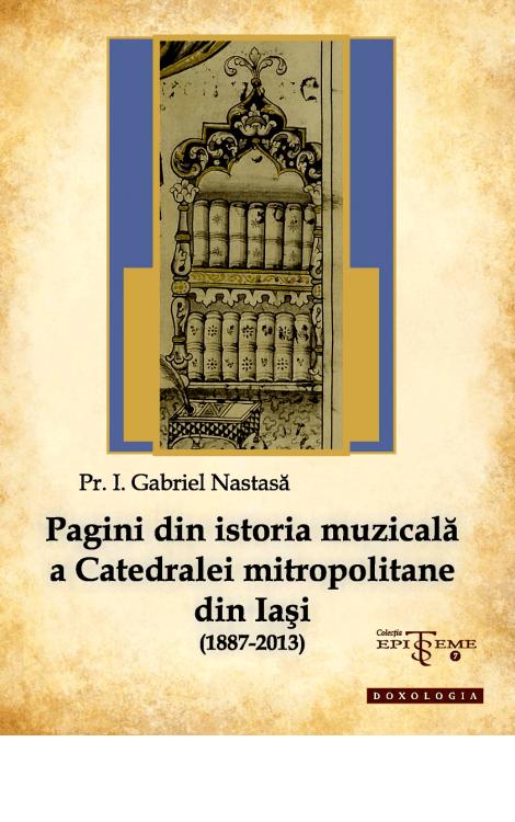 Pagini din istoria muzicală a Catedralei mitropolitane din Iași (1887-2013) - Pr. Gabriel Nastasă