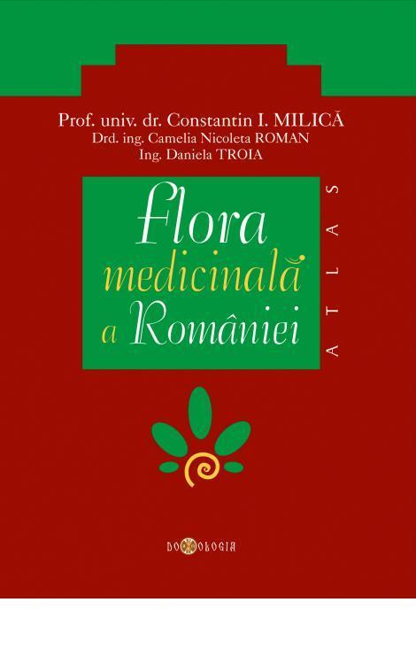 Flora medicinală a României - Prof. univ. dr. Constantin Milică, Ing. Camelia Nicoleta Roman, Ing. Daniela Troia