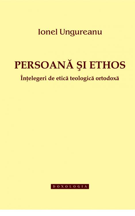 Persoană și ethos. Înțelegeri de etică teologică ortodoxă - Ionel Ungureanu