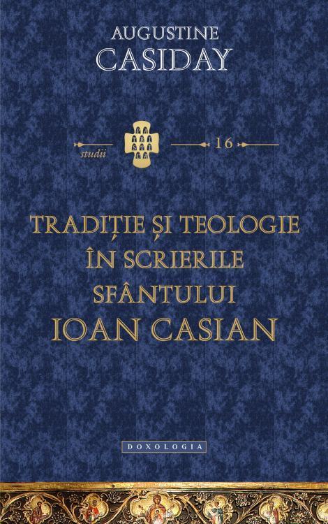Tradiție și teologie în scrierile Sfântului Ioan Casian - Augustine Casiday