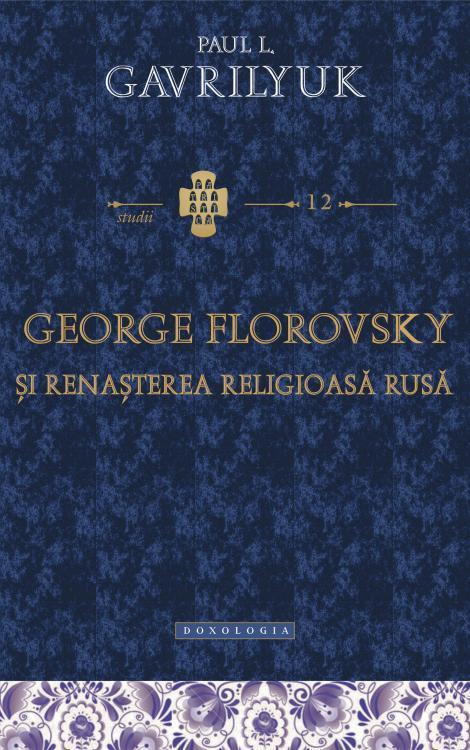 George Florovsky şi renaşterea religioasă rusă - Paul L. Gavrilyuk