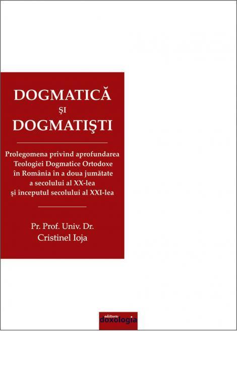 Dogmatică și dogmatiști. Prolegomena privind aprofundarea Teologiei Dogmatice Ortodoxe în România în a doua jumătate a secolului al XX-lea şi începutul secolului al XXI-lea