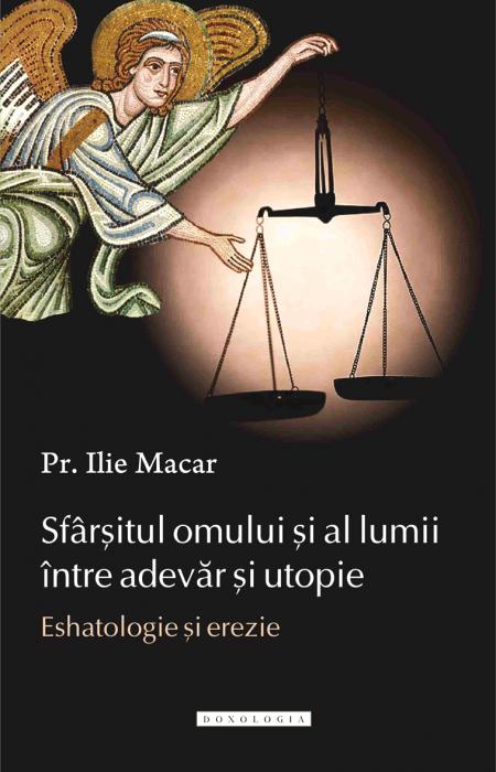 Sfârșitul omului și al lumii între adevăr și utopie. Eshatologie și erezie, Pr. Ilie Macar
