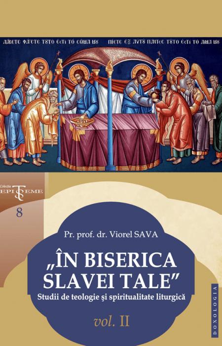 """""""În Biserica slavei Tale"""". Studii de teologie și spiritualitate liturgică. Vol. II, Pr. prof. dr. Viorel Sava"""