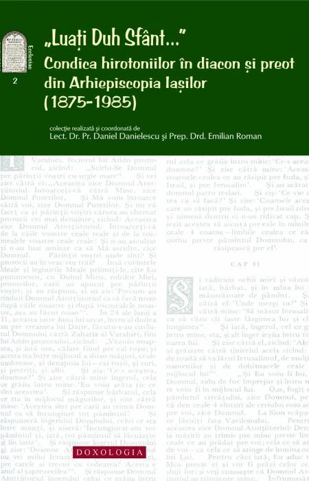 """""""Luați Duh Sfânt..."""" - Condica hirotoniilor în diacon și preot din Arhiepiscopia Iașilor (1875-1985), Pr. lect. dr. Daniel Danielescu, Emilian-Iustinian Roman"""