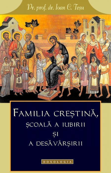 Familia creștină, școală a iubirii și a desăvârșirii - Pr. prof. dr. Ioan C. Teşu