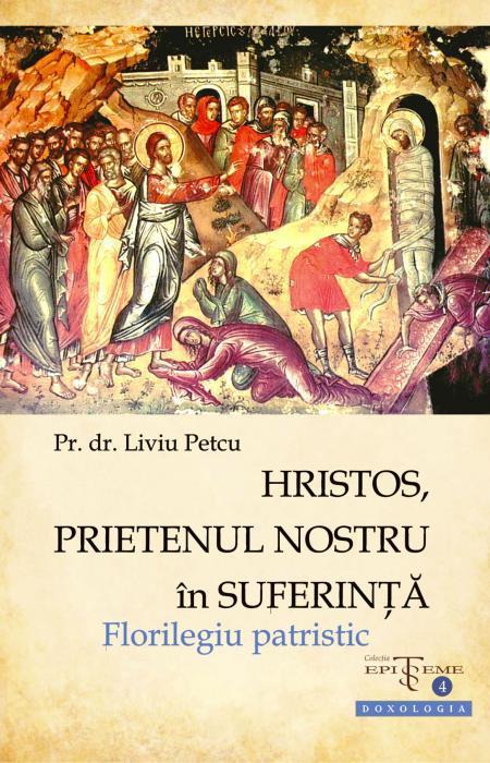 Hristos, prietenul nostru în suferinţă. Florilegiu patristic - Pr. asist. univ. dr. Liviu Petcu