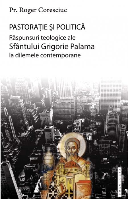 Pastorație și politică. Răspunsuri teologice ale Sfântului Grigorie Palama la dilemele contemporane - Pr. dr. Roger Coresciuc