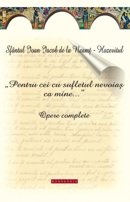 """""""Pentru cei cu sufletul nevoiaș ca mine..."""". Opere complete. Sfântul Ioan Iacob de la Neamț-Hozevitul"""