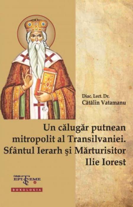 Un călugăr putnean mitropolit al Transilvaniei. Sfântul Ierarh și Mărturisitor Ilie Iorest - Diac. lect. dr. Cătălin Vatamanu