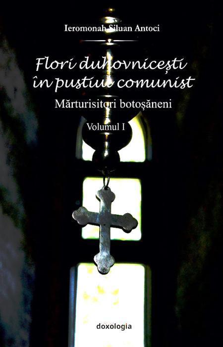 Flori duhovnicești în pustiul comunist. Mărturisitori botoșăneni vol. I, Ierom. Siluan Antoci
