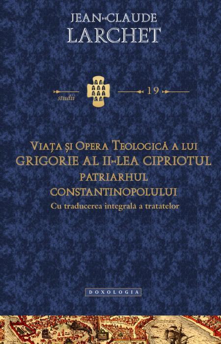 Viaţa şi opera teologică a lui Grigorie al II-lea Cipriotul, Patriarhul Constantinopolului (cu traducerea integrală a tratatelor) - Jean - Claude Larchet