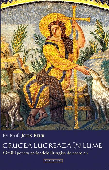 Crucea lucrează în lume. Omilii pentru perioadele liturgice de peste an Pr. John Behr
