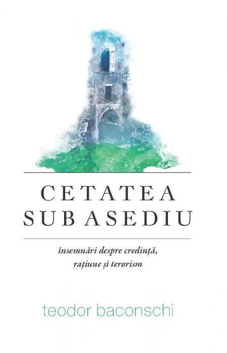 Cetatea sub asediu. Însemnări despre credință, rațiune și terorism, Teodor Baconschi