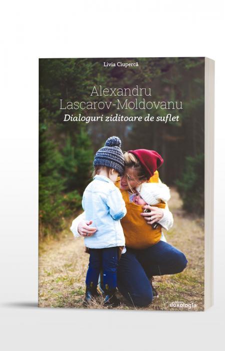 Alexandru Lascarov-Moldovanu. Dialoguri ziditoare de suflet